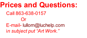 "Prices and Questions:     Call 863-638-0157  					            Or      E-mail- lullom@luchelp.com 					in subject put ""Art Work."""