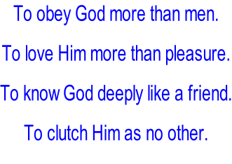 To obey God more than men.  To love Him more than pleasure.  To know God deeply like a friend.  To clutch Him as no other.